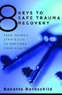 The 8 Keys to Safe Trauma Recovery: Take-charge Strategies to Empower Your Healing