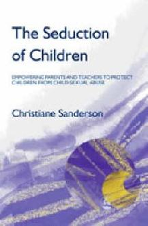 The Seduction of Children: Empowering Parents and Teachers to Protect Children from Sexual Abuse
